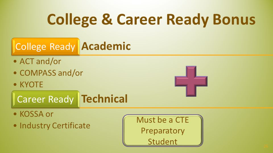 26 College & Career Ready Bonus Academic College Ready ACT and/or COMPASS and/or KYOTE Technical Career Ready KOSSA or Industry Certificate Must be a