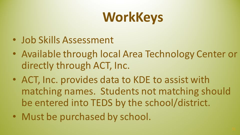 31 WorkKeys Job Skills Assessment Available through local Area Technology Center or directly through ACT, Inc. ACT, Inc. provides data to KDE to assis