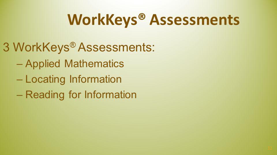 32 WorkKeys® Assessments 3 WorkKeys ® Assessments: –Applied Mathematics –Locating Information –Reading for Information