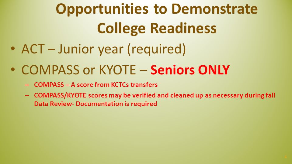 Opportunities to Demonstrate College Readiness ACT – Junior year (required) COMPASS or KYOTE – Seniors ONLY – COMPASS – A score from KCTCs transfers –