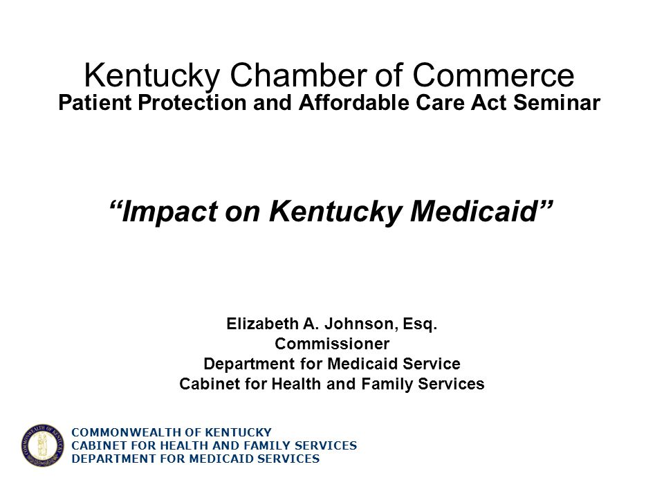 COMMONWEALTH OF KENTUCKY CABINET FOR HEALTH AND FAMILY SERVICES DEPARTMENT FOR MEDICAID SERVICES Healthcare Reform 2010 Creates option to cover childless adults** Creates state option to provide coverage for family planning services** Creates option to provide CHIP coverage to children of state employees** Increases Medicaid drug rebate percentages* Provide funding to include assessments for adult services*** 2010 Requires states to implement fraud, waste and abuse programs and increases funding $10M per year through 2020* States must make MMIS methodologies compatible with the federal National Correct Coding Initiative* Requires coverage for smoking cessation for pregnant women without cost sharing (10/1)* 2010 States are subject to a Maintenance of effort on Medicaid eligibility, methodologies and procedures until an Exchange is operational in the state*** Requires coverage for free standing birth center services* Extends the Medicaid Money Follows the Person Rebalancing Demonstration program*** 12 *Mandatory **Optional *** Federal Change