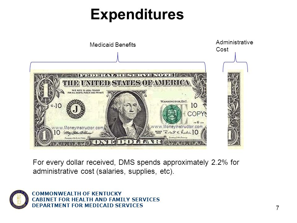 COMMONWEALTH OF KENTUCKY CABINET FOR HEALTH AND FAMILY SERVICES DEPARTMENT FOR MEDICAID SERVICES Expenditures 7 For every dollar received, DMS spends approximately 2.2% for administrative cost (salaries, supplies, etc).