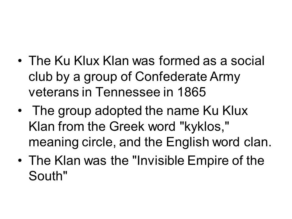 The Ku Klux Klan was formed as a social club by a group of Confederate Army veterans in Tennessee in 1865 The group adopted the name Ku Klux Klan from