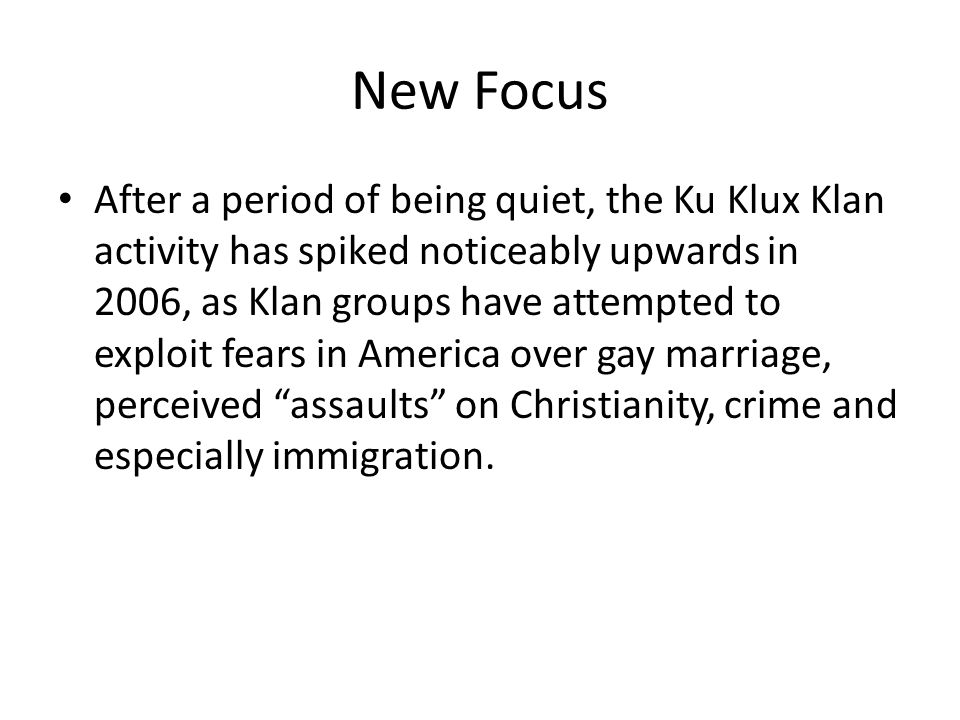 New Focus After a period of being quiet, the Ku Klux Klan activity has spiked noticeably upwards in 2006, as Klan groups have attempted to exploit fears in America over gay marriage, perceived assaults on Christianity, crime and especially immigration.