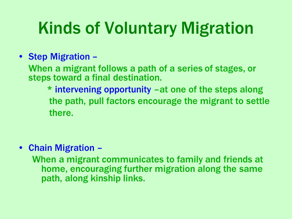 Kinds of Voluntary Migration Step Migration – When a migrant follows a path of a series of stages, or steps toward a final destination.