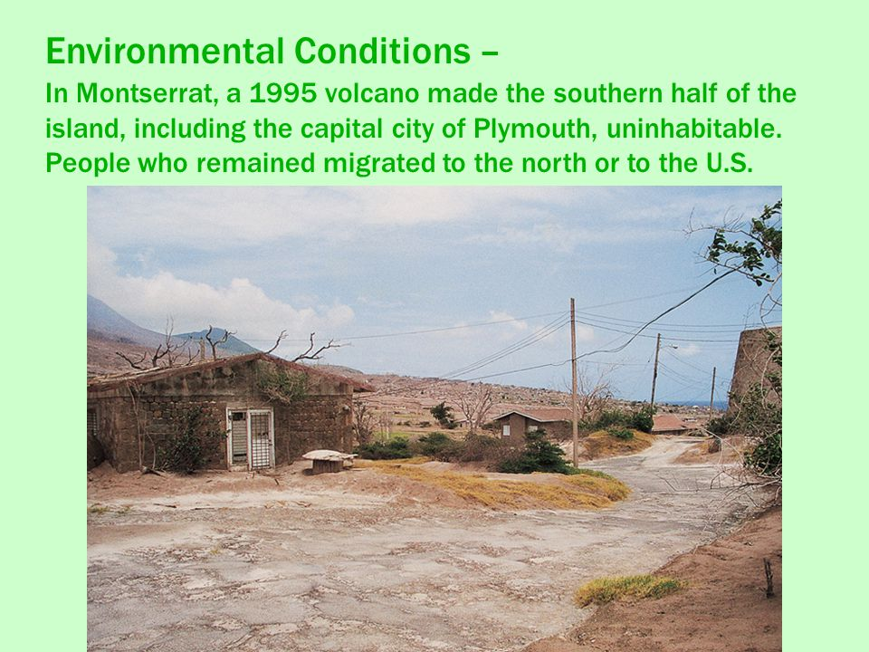 Environmental Conditions – In Montserrat, a 1995 volcano made the southern half of the island, including the capital city of Plymouth, uninhabitable.
