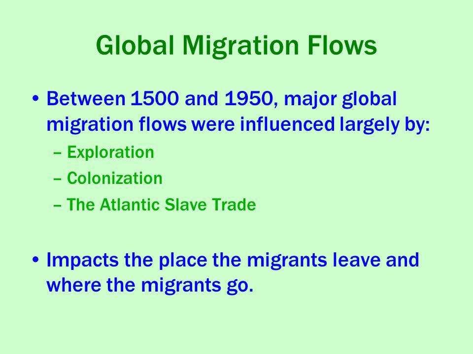 Global Migration Flows Between 1500 and 1950, major global migration flows were influenced largely by: –Exploration –Colonization –The Atlantic Slave Trade Impacts the place the migrants leave and where the migrants go.