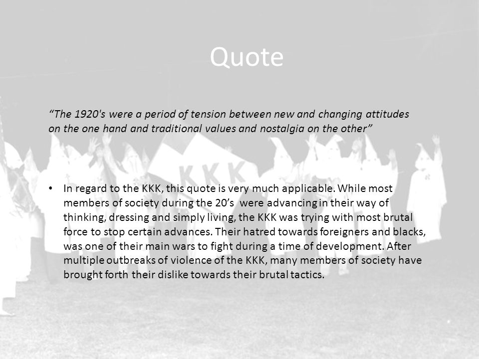 Quote The 1920 s were a period of tension between new and changing attitudes on the one hand and traditional values and nostalgia on the other In regard to the KKK, this quote is very much applicable.