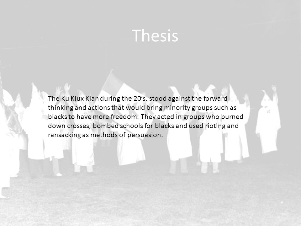 Thesis The Ku Klux Klan during the 20's, stood against the forward thinking and actions that would bring minority groups such as blacks to have more freedom.