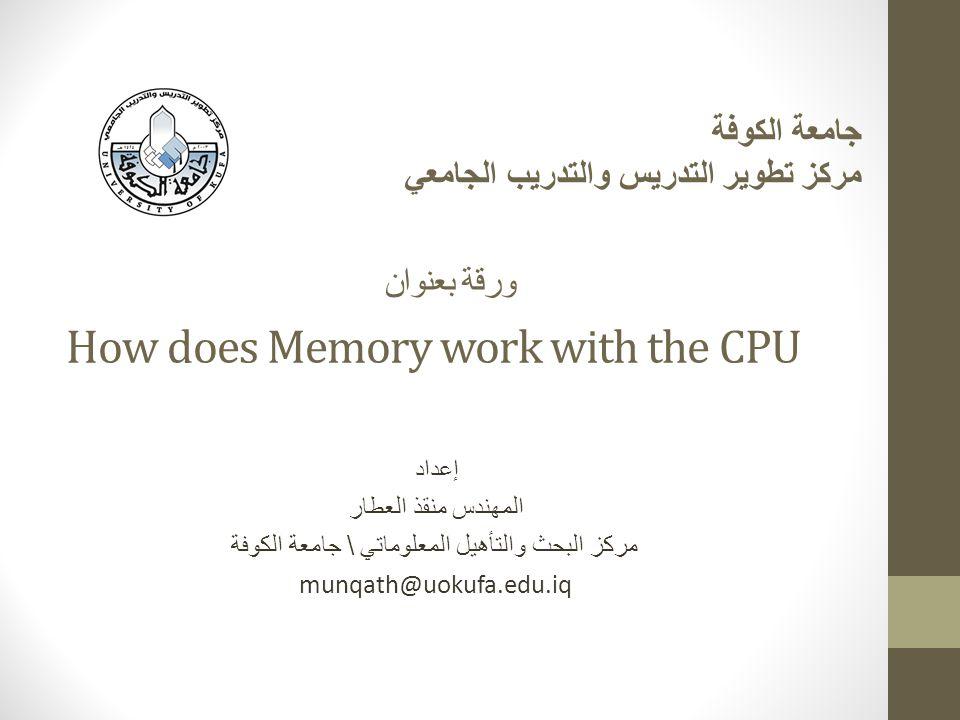How does Memory work with the CPU إعداد المهندس منقذ العطار مركز البحث والتأهيل المعلوماتي \ جامعة الكوفة munqath@uokufa.edu.iq جامعة الكوفة مركز تطوير التدريس والتدريب الجامعي ورقة بعنوان