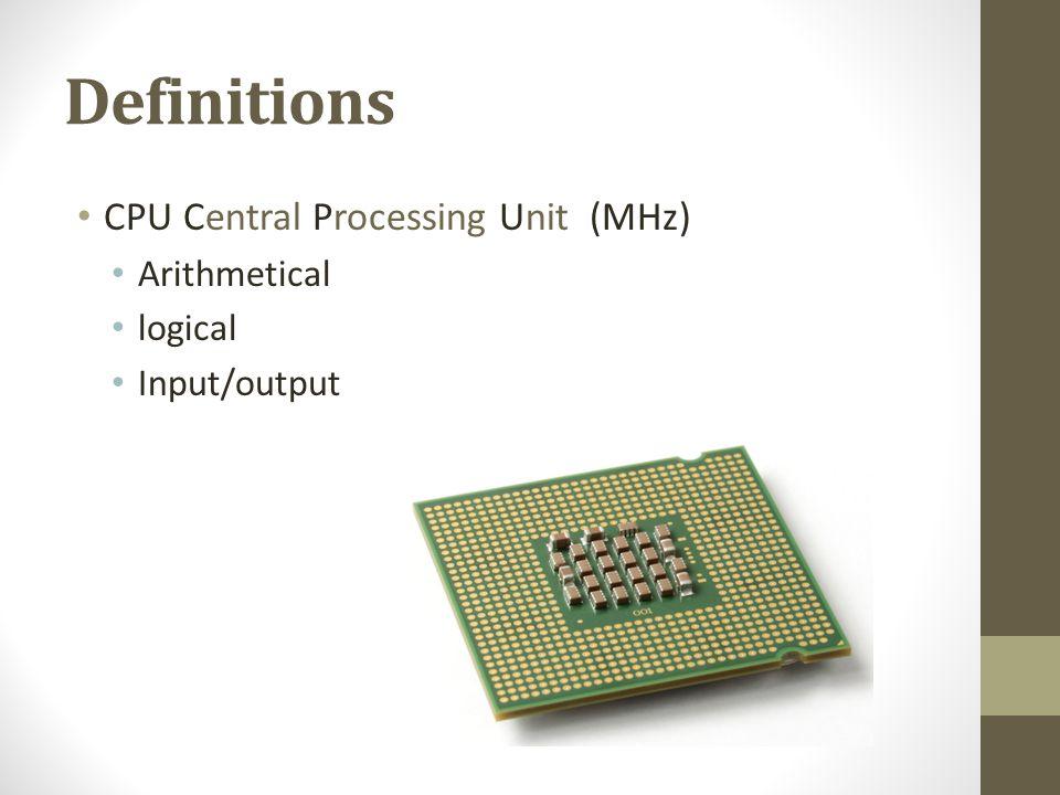 Definitions CPU Central Processing Unit (MHz) Arithmetical logical Input/output