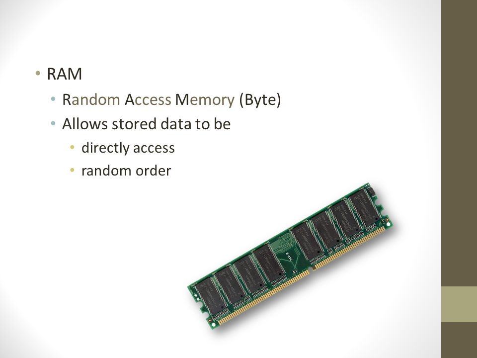 RAM Random Access Memory (Byte) Allows stored data to be directly access random order