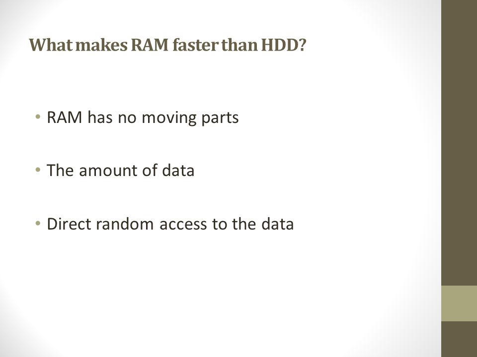 RAM has no moving parts The amount of data Direct random access to the data What makes RAM faster than HDD