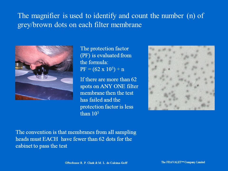 The magnifier is used to identify and count the number (n) of grey/brown dots on each filter membrane The protection factor (PF) is evaluated from the formula: PF = (62 x 10 5 ) ÷ n If there are more than 62 spots on ANY ONE filter membrane then the test has failed and the protection factor is less than 10 5 The convention is that membranes from all sampling heads must EACH have fewer than 62 dots for the cabinet to pass the test The FRAVALET  Company Limited  Professor R.