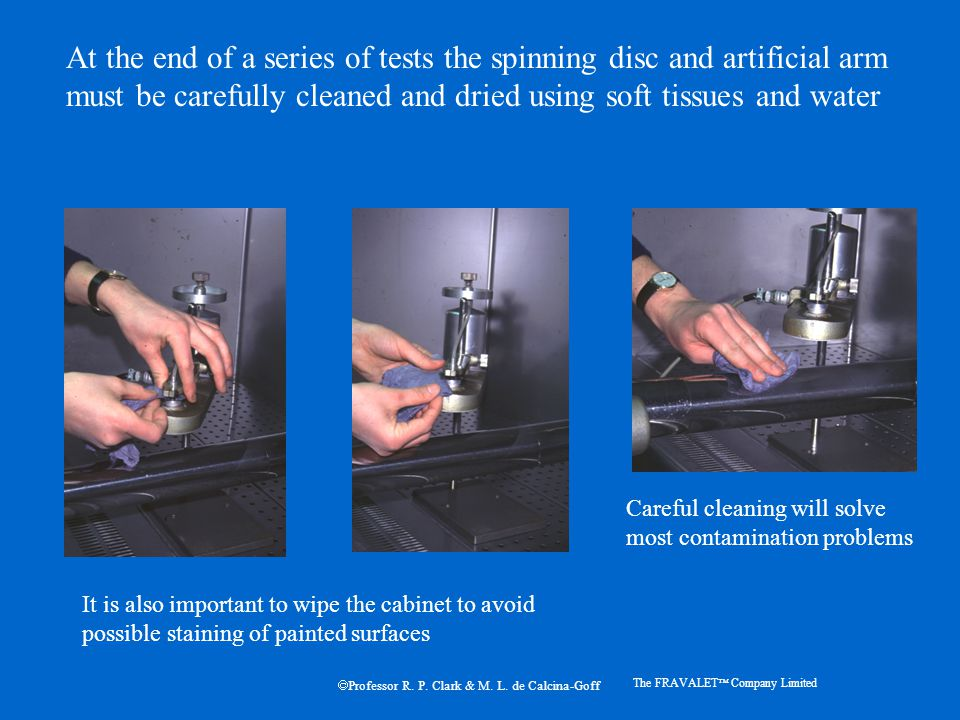 At the end of a series of tests the spinning disc and artificial arm must be carefully cleaned and dried using soft tissues and water Careful cleaning will solve most contamination problems The FRAVALET  Company Limited It is also important to wipe the cabinet to avoid possible staining of painted surfaces  Professor R.