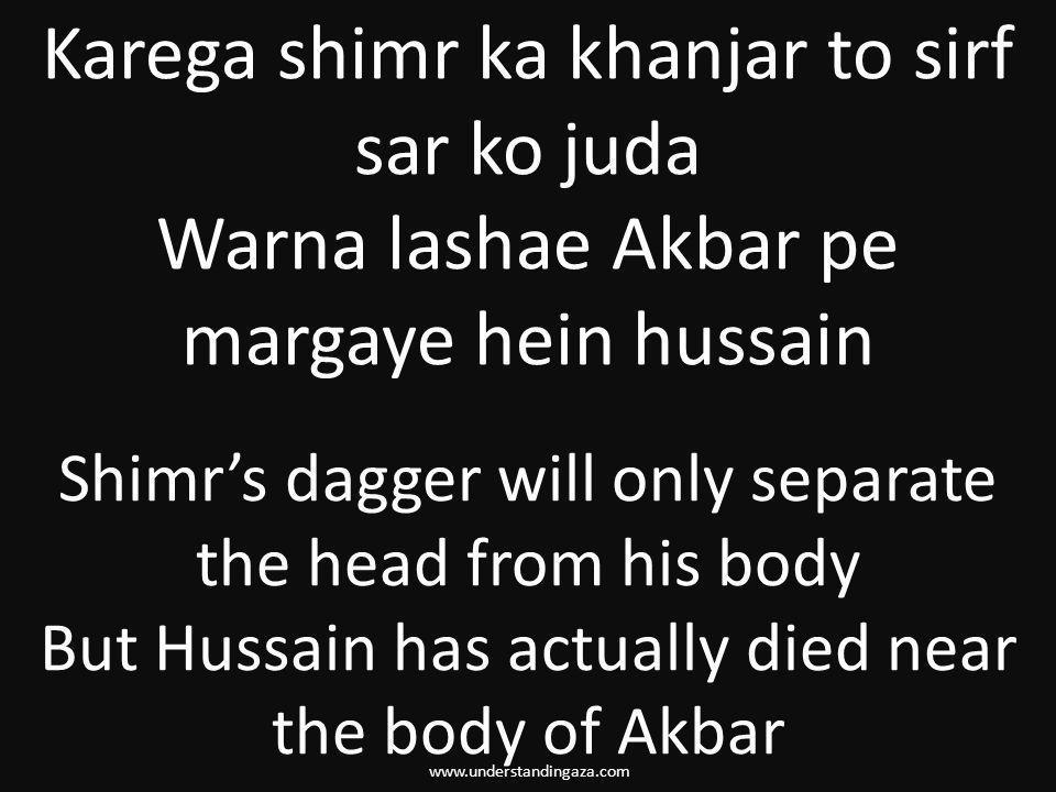 www.understandingaza.com Karega shimr ka khanjar to sirf sar ko juda Warna lashae Akbar pe margaye hein hussain Shimr's dagger will only separate the head from his body But Hussain has actually died near the body of Akbar
