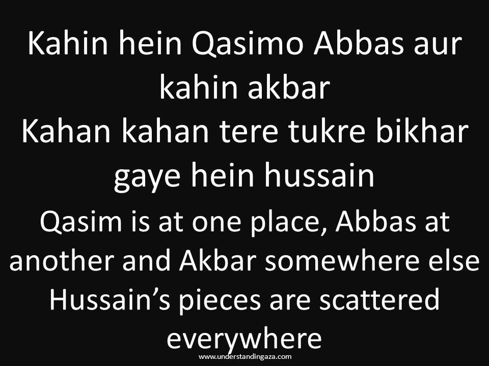 www.understandingaza.com Kahin hein Qasimo Abbas aur kahin akbar Kahan kahan tere tukre bikhar gaye hein hussain Qasim is at one place, Abbas at another and Akbar somewhere else Hussain's pieces are scattered everywhere