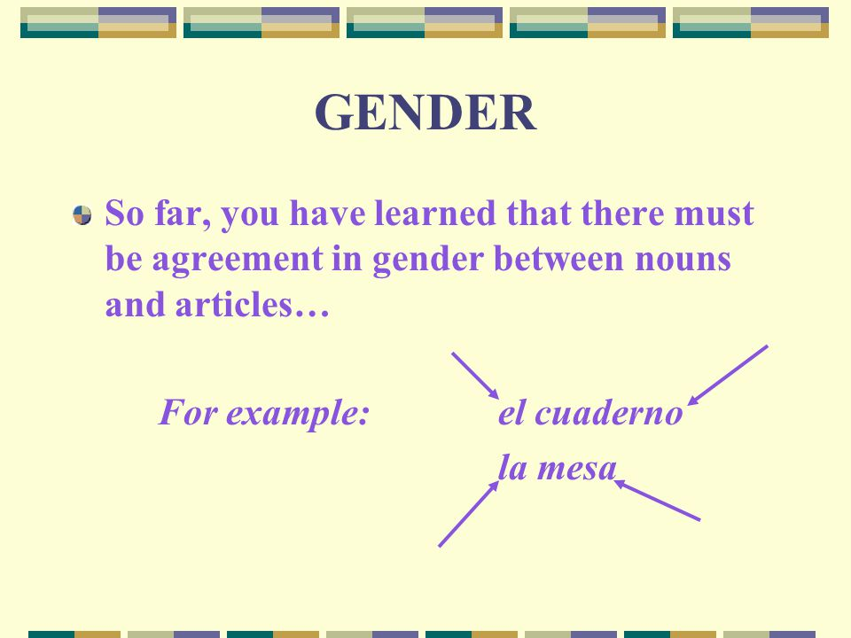 GENDER So far, you have learned that there must be agreement in gender between nouns and articles… For example:el cuaderno la mesa