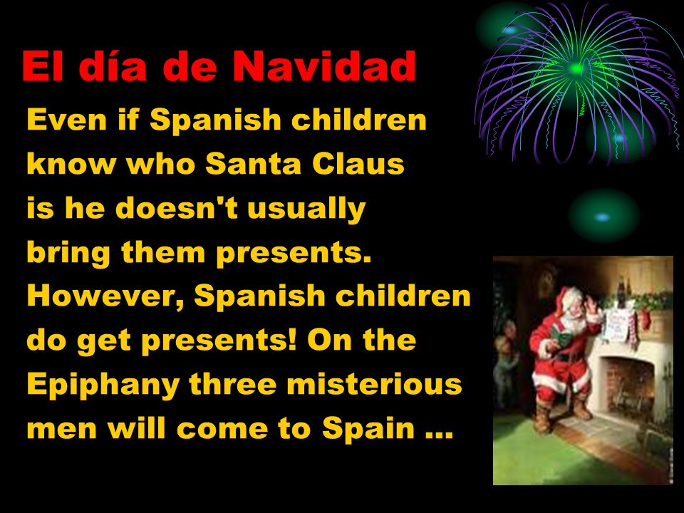 El día de Navidad Even if Spanish children know who Santa Claus is he doesn't usually bring them presents. However, Spanish children do get presents!