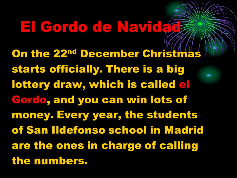 El Gordo de Navidad On the 22 nd December Christmas starts officially. There is a big lottery draw, which is called el Gordo, and you can win lots of