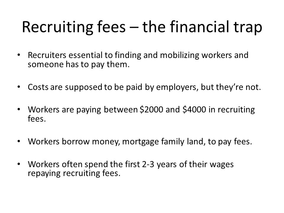 Recruiting fees – the financial trap Recruiters essential to finding and mobilizing workers and someone has to pay them.