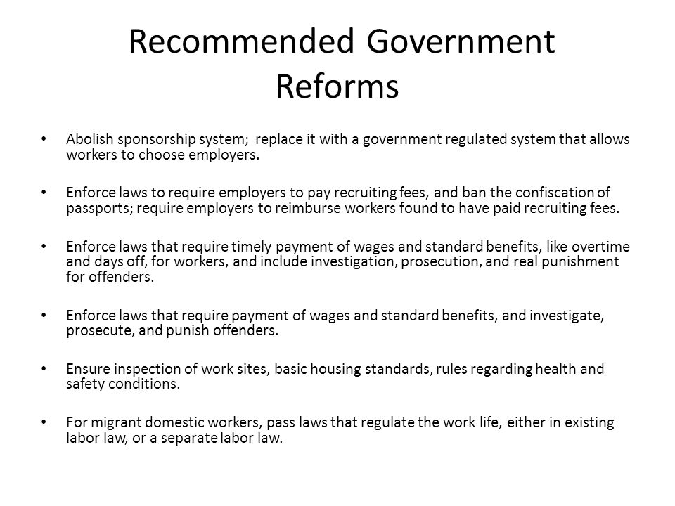 Recommended Government Reforms Abolish sponsorship system; replace it with a government regulated system that allows workers to choose employers.