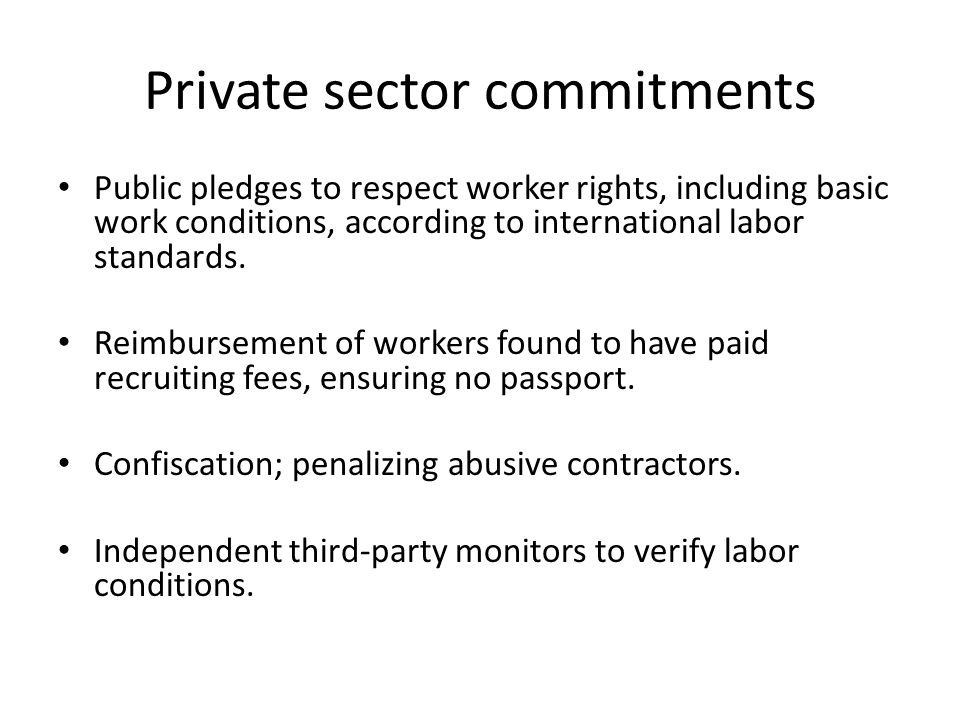 Private sector commitments Public pledges to respect worker rights, including basic work conditions, according to international labor standards.