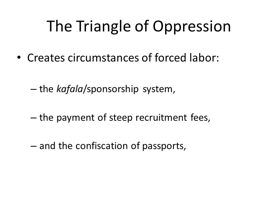 The Triangle of Oppression Creates circumstances of forced labor: – the kafala/sponsorship system, – the payment of steep recruitment fees, – and the confiscation of passports,