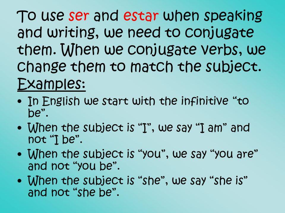 Conjugating SER and ESTAR SER I am = Yo soy You are = Tú eres He/she is = él/ella es We are = Nosotros/nosotras somos They are = ellos/ellas son ESTAR I am = Yo estoy You are = Tú estás He/she is = él/ella está We are = Nosotros/nosotras estamos They are = ellos/ellas están