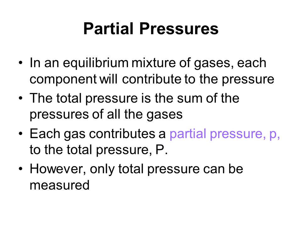 Partial Pressures In an equilibrium mixture of gases, each component will contribute to the pressure The total pressure is the sum of the pressures of all the gases Each gas contributes a partial pressure, p, to the total pressure, P.