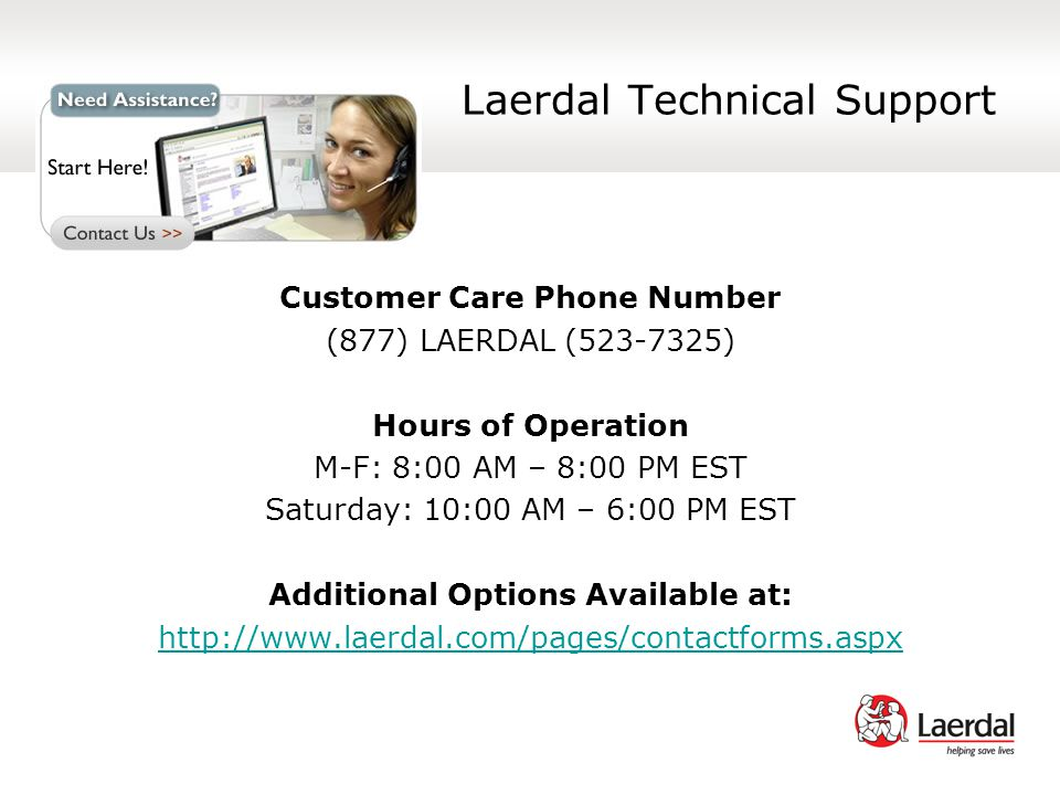 Laerdal Technical Support Customer Care Phone Number (877) LAERDAL ( ) Hours of Operation M-F: 8:00 AM – 8:00 PM EST Saturday: 10:00 AM – 6:00 PM EST Additional Options Available at: