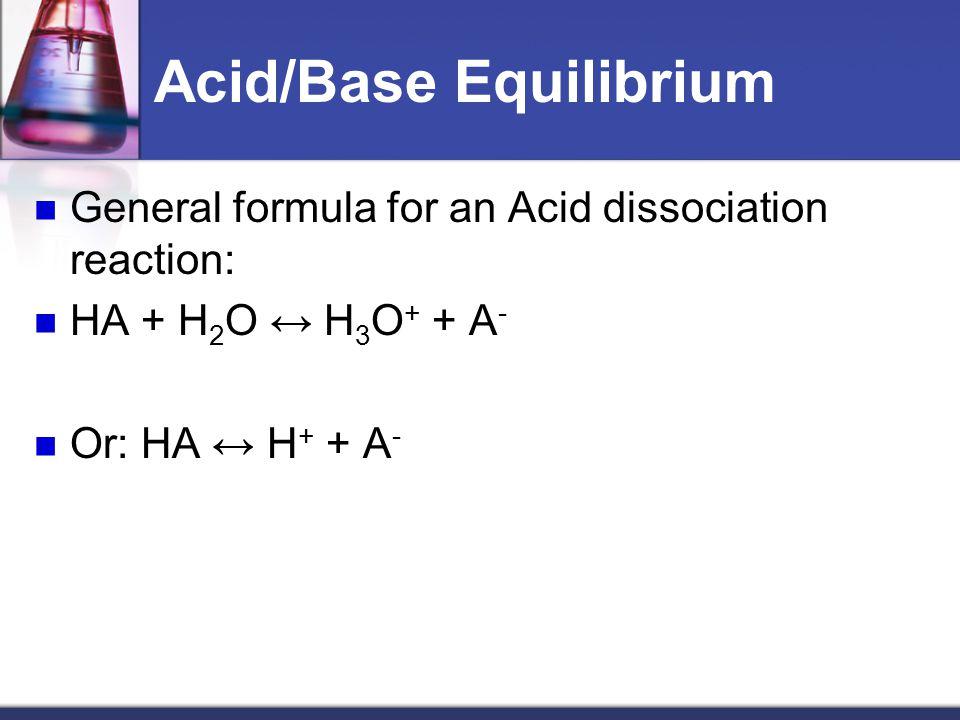 Acid/Base Equilibrium General formula for an Acid dissociation reaction: HA + H 2 O ↔ H 3 O + + A - Or: HA ↔ H + + A -
