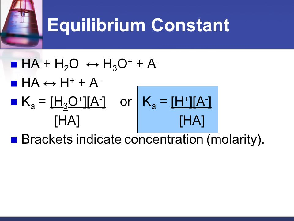 Equilibrium Constant HA + H 2 O ↔ H 3 O + + A - HA ↔ H + + A - K a = [H 3 O + ][A - ] or K a = [H + ][A - ] [HA] [HA] Brackets indicate concentration (molarity).