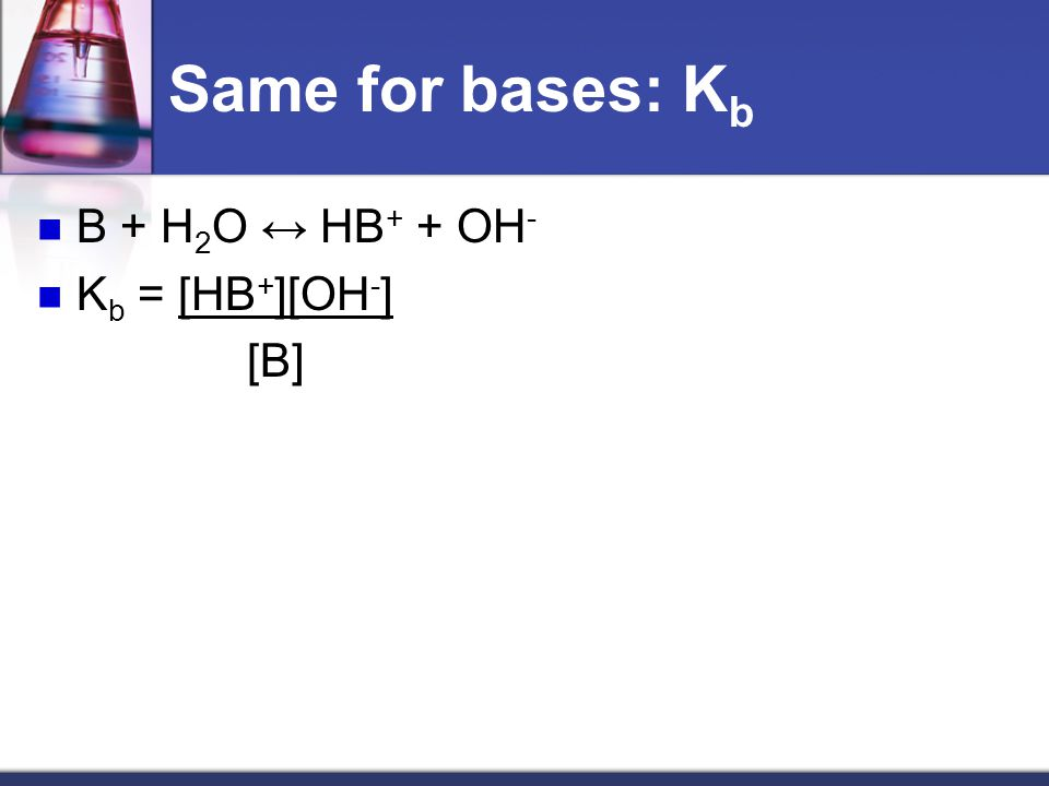 Same for bases: K b B + H 2 O ↔ HB + + OH - K b = [HB + ][OH - ] [B]