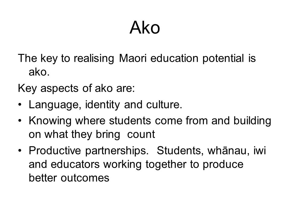 Ako The key to realising Maori education potential is ako.