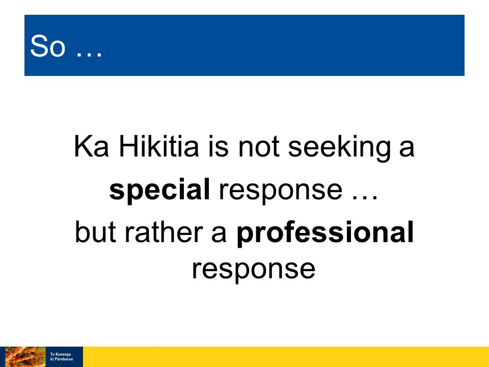 So … Ka Hikitia is not seeking a special response … but rather a professional response