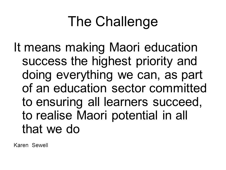 The Challenge It means making Maori education success the highest priority and doing everything we can, as part of an education sector committed to ensuring all learners succeed, to realise Maori potential in all that we do Karen Sewell