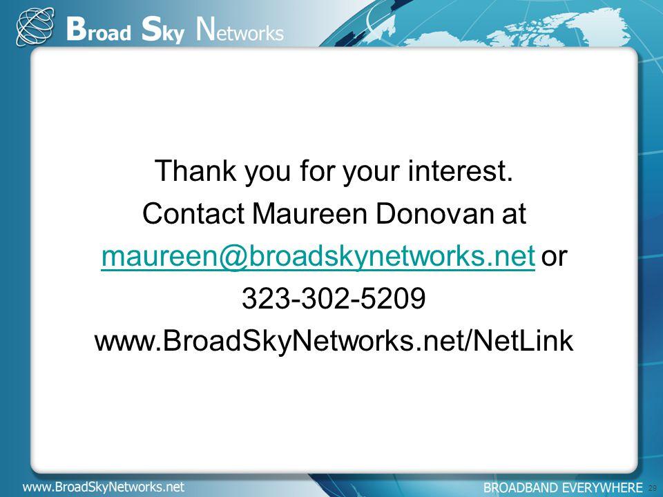 Thank you for your interest. Contact Maureen Donovan at maureen@broadskynetworks.netmaureen@broadskynetworks.net or 323-302-5209 www.BroadSkyNetworks.
