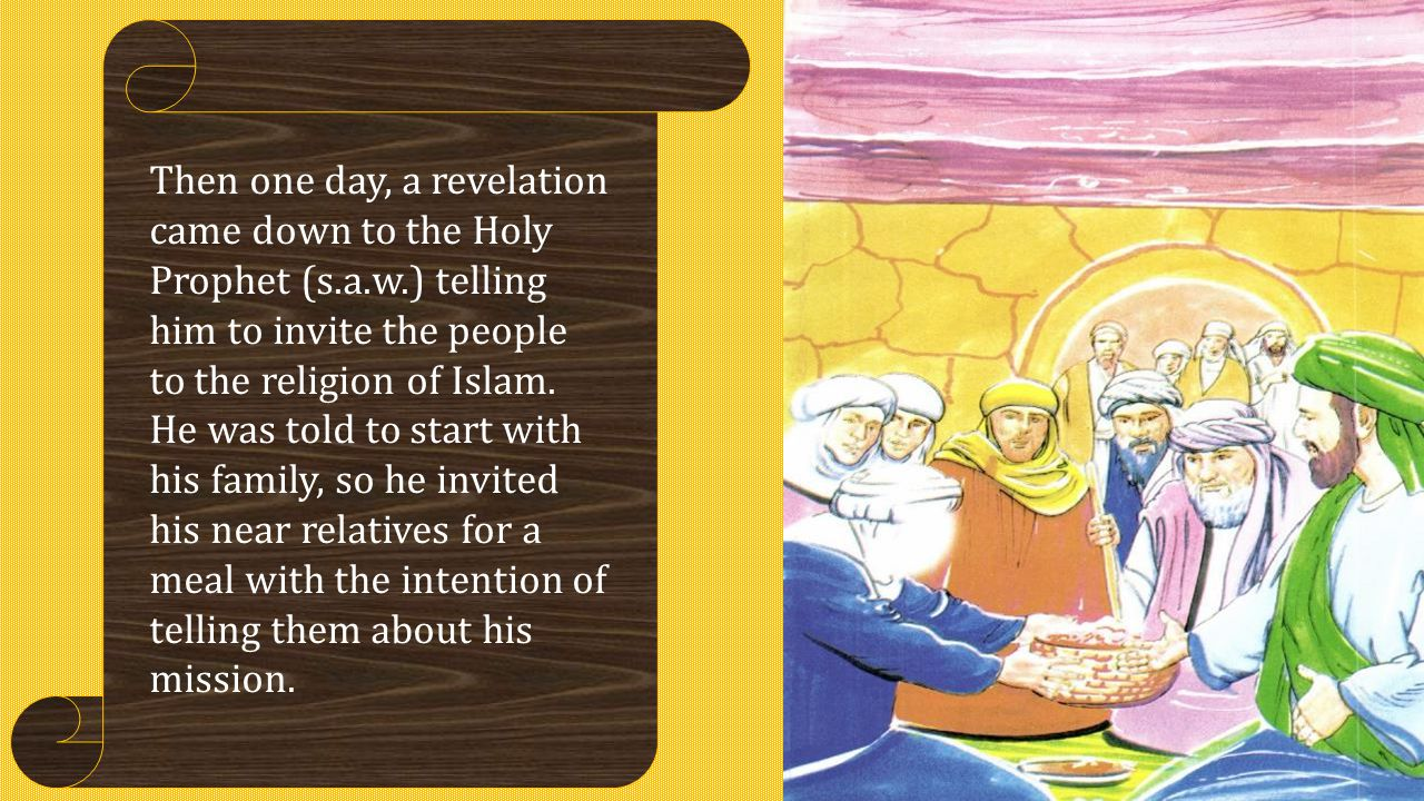 Then one day, a revelation came down to the Holy Prophet (s.a.w.) telling him to invite the people to the religion of Islam. He was told to start with