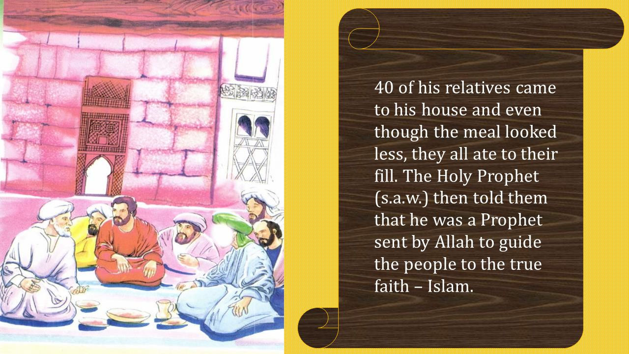 40 of his relatives came to his house and even though the meal looked less, they all ate to their fill. The Holy Prophet (s.a.w.) then told them that