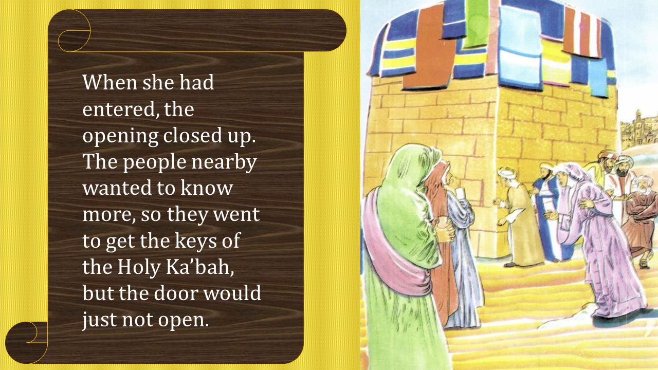 When she had entered, the opening closed up. The people nearby wanted to know more, so they went to get the keys of the Holy Ka'bah, but the door woul