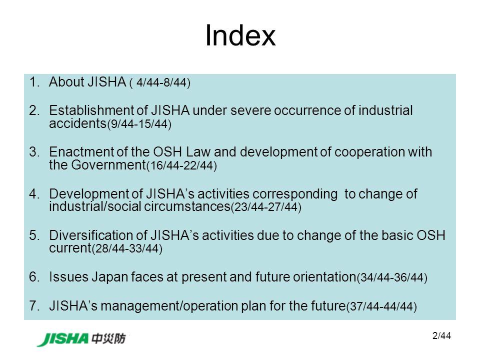 13/44 JISHA Established on August 1 st, 1964 by Industrial Accident Prevention Organization Law Autonomous efforts of enterprise Establishment of JISHA