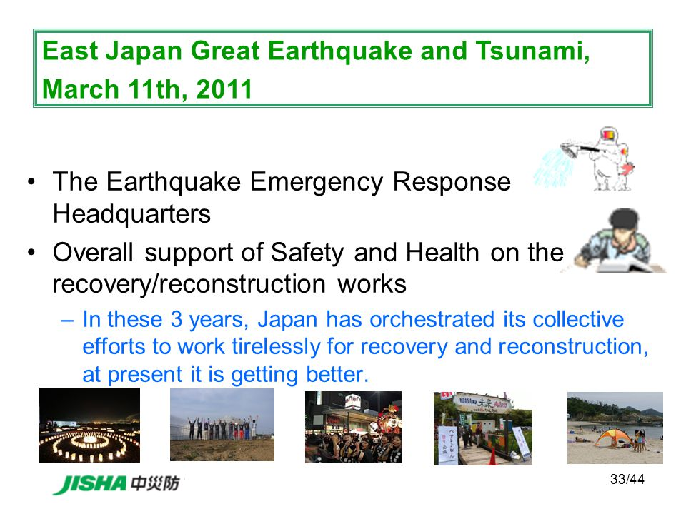 33/44 The Earthquake Emergency Response Headquarters Overall support of Safety and Health on the recovery/reconstruction works –In these 3 years, Japan has orchestrated its collective efforts to work tirelessly for recovery and reconstruction, at present it is getting better.