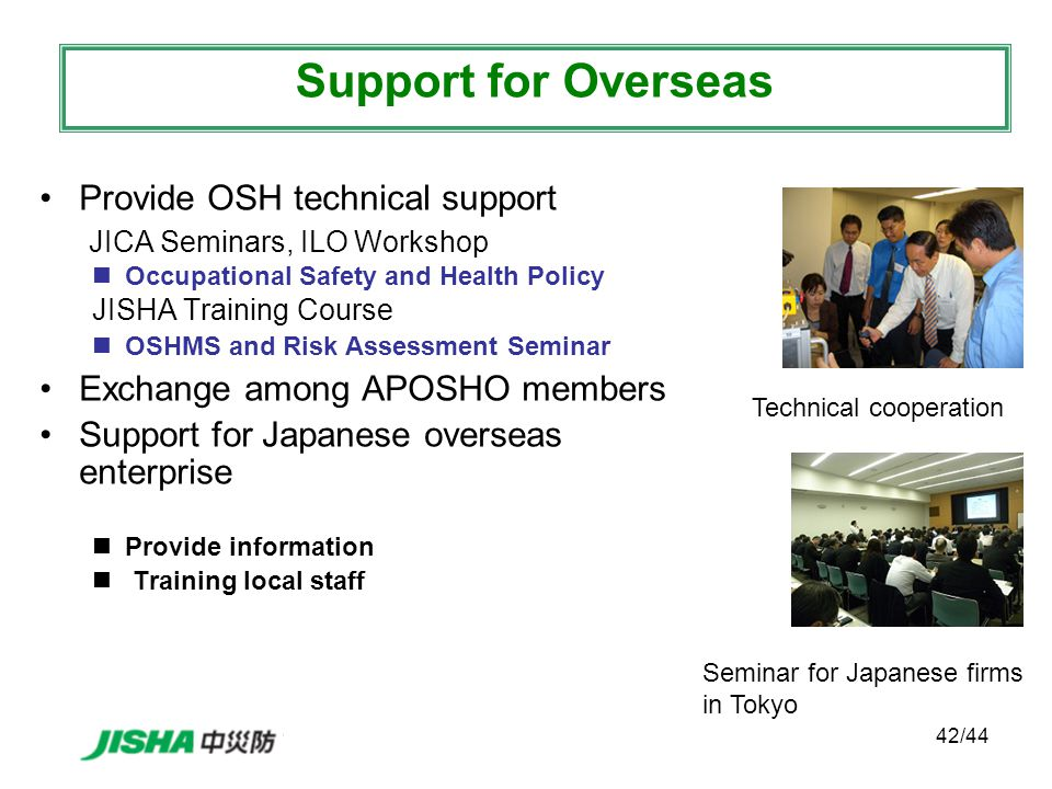 42/44 Provide OSH technical support JICA Seminars, ILO Workshop Occupational Safety and Health Policy JISHA Training Course OSHMS and Risk Assessment Seminar Exchange among APOSHO members Support for Japanese overseas enterprise Provide information Training local staff Support for Overseas Technical cooperation Seminar for Japanese firms in Tokyo
