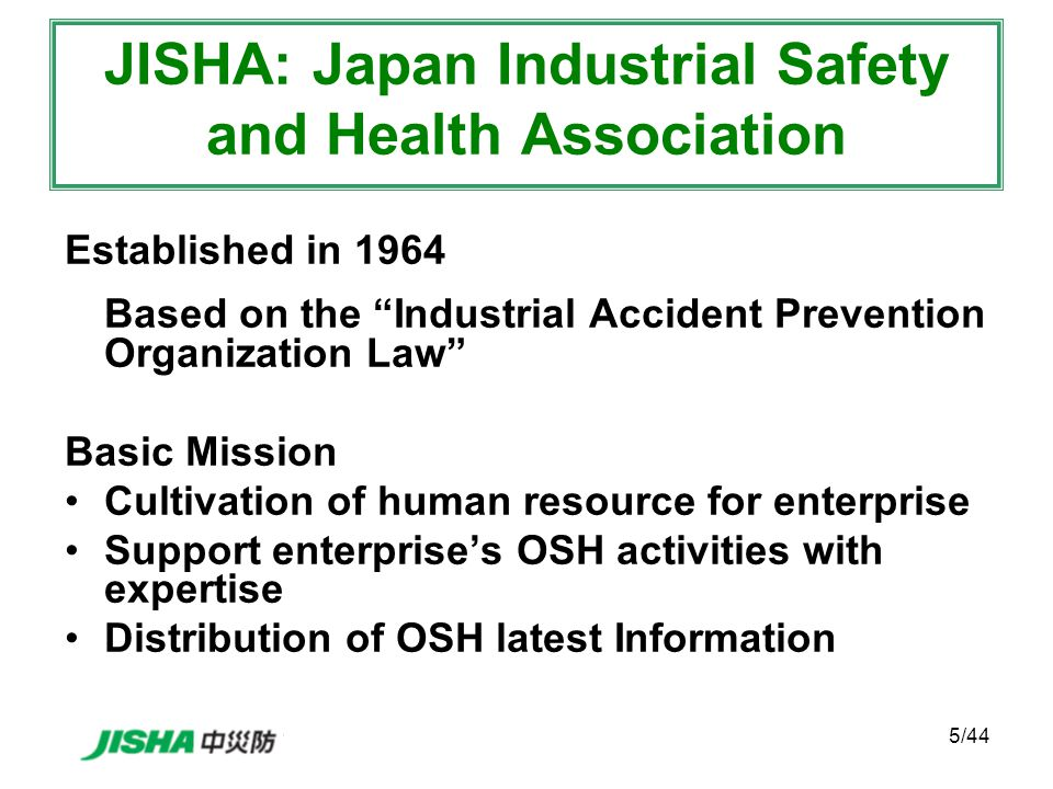 5/44 JISHA: Japan Industrial Safety and Health Association Established in 1964 Based on the Industrial Accident Prevention Organization Law Basic Mission Cultivation of human resource for enterprise Support enterprise's OSH activities with expertise Distribution of OSH latest Information