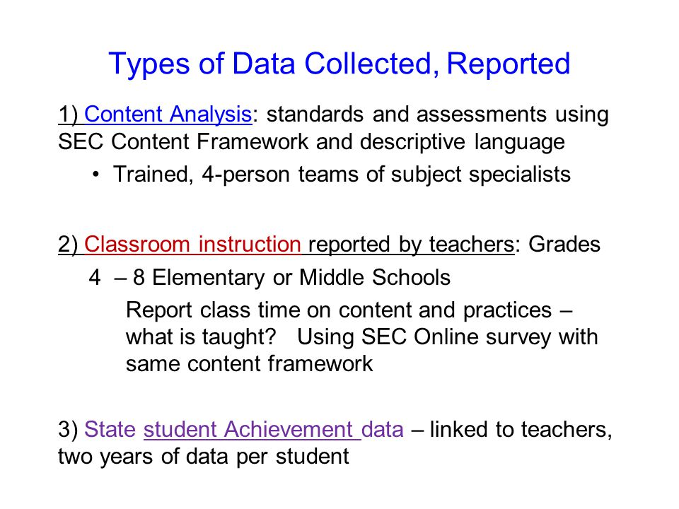 Types of Data Collected, Reported 1) Content Analysis: standards and assessments using SEC Content Framework and descriptive language Trained, 4-person teams of subject specialists 2) Classroom instruction reported by teachers: Grades 4 – 8 Elementary or Middle Schools Report class time on content and practices – what is taught.