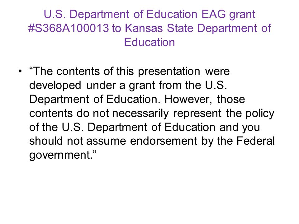 """U.S. Department of Education EAG grant #S368A100013 to Kansas State Department of Education """"The contents of this presentation were developed under a"""