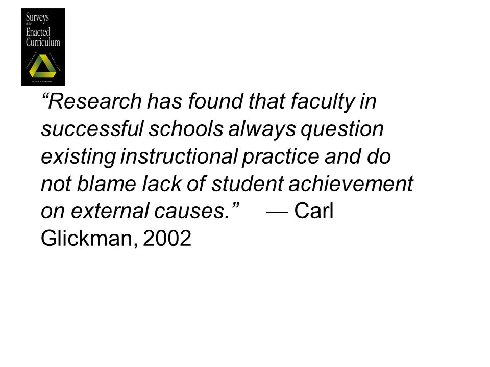 — Carl Glickman, 2002 Research has found that faculty in successful schools always question existing instructional practice and do not blame lack of student achievement on external causes.