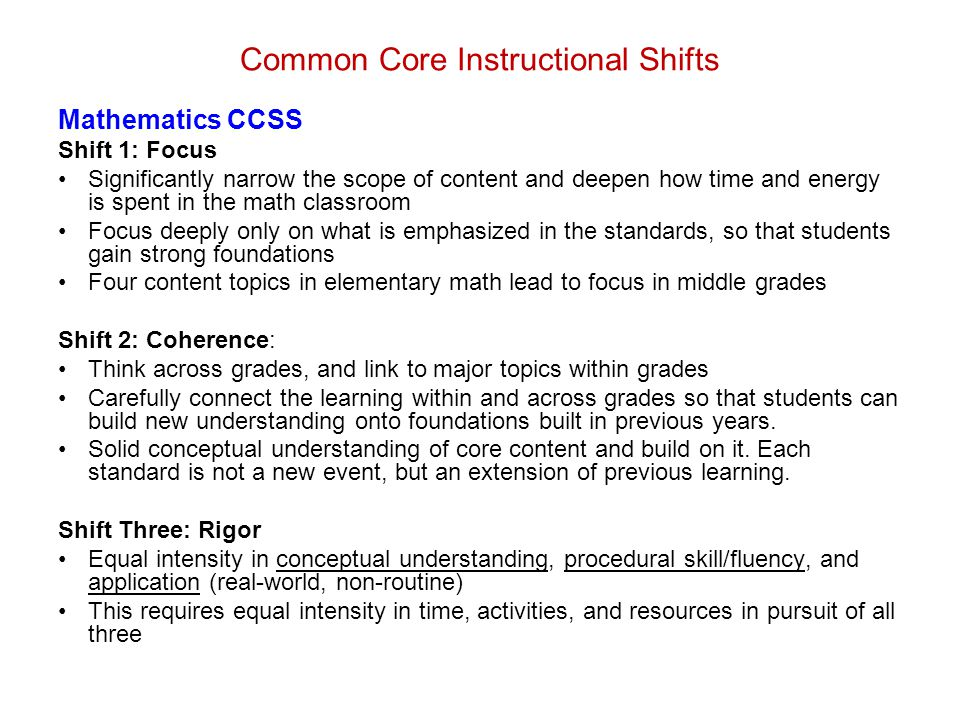Common Core Instructional Shifts Mathematics CCSS Shift 1: Focus Significantly narrow the scope of content and deepen how time and energy is spent in the math classroom Focus deeply only on what is emphasized in the standards, so that students gain strong foundations Four content topics in elementary math lead to focus in middle grades Shift 2: Coherence: Think across grades, and link to major topics within grades Carefully connect the learning within and across grades so that students can build new understanding onto foundations built in previous years.