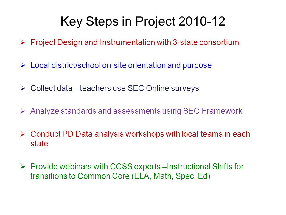 Key Steps in Project  Project Design and Instrumentation with 3-state consortium  Local district/school on-site orientation and purpose  Collect data-- teachers use SEC Online surveys  Analyze standards and assessments using SEC Framework  Conduct PD Data analysis workshops with local teams in each state  Provide webinars with CCSS experts –Instructional Shifts for transitions to Common Core (ELA, Math, Spec.